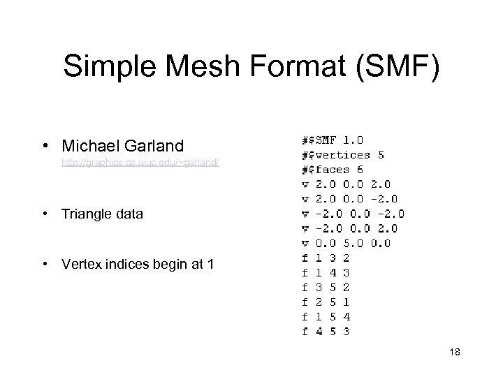 Simple Mesh Format (SMF) • Michael Garland http: //graphics. uiuc. edu/~garland/ • Triangle data