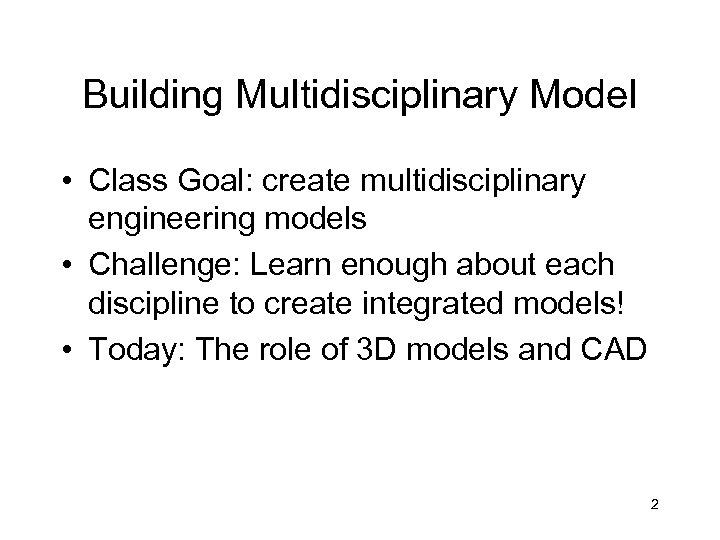 Building Multidisciplinary Model • Class Goal: create multidisciplinary engineering models • Challenge: Learn enough