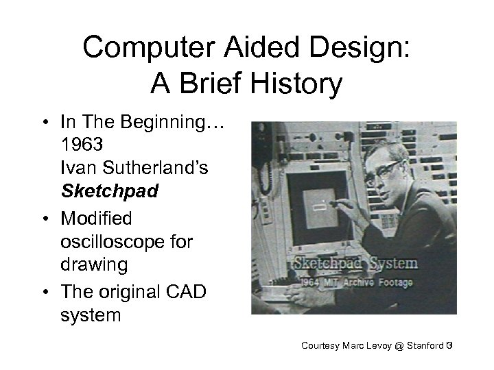 Computer Aided Design: A Brief History • In The Beginning… 1963 Ivan Sutherland's Sketchpad