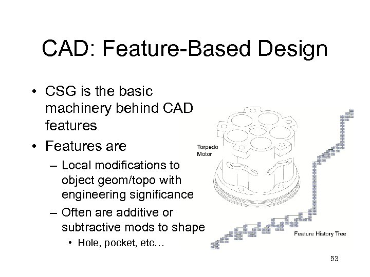 CAD: Feature-Based Design • CSG is the basic machinery behind CAD features • Features