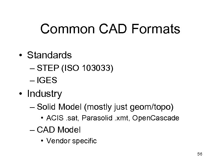 Common CAD Formats • Standards – STEP (ISO 103033) – IGES • Industry –