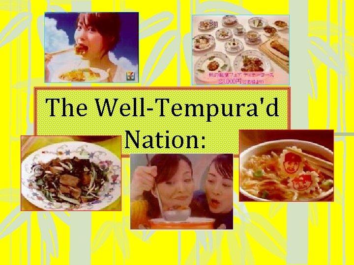 The Well-Tempura'd Nation: