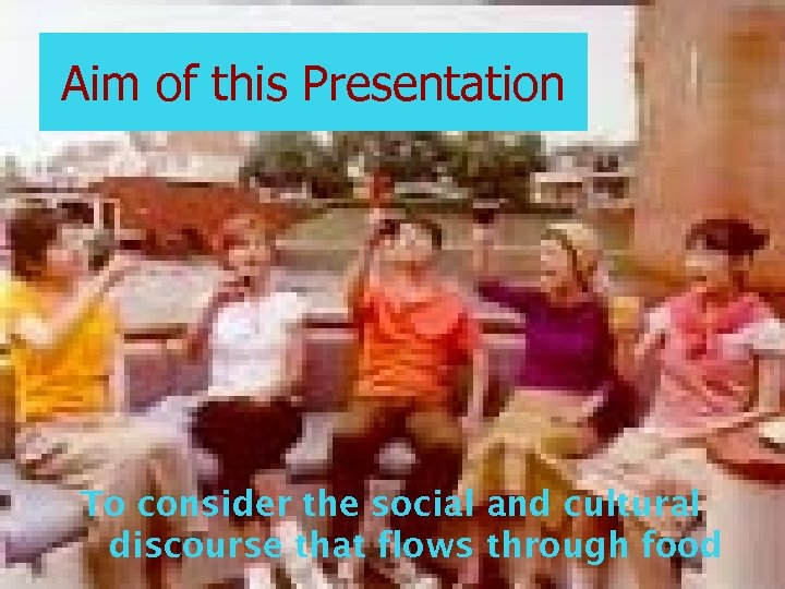 Aim of this Presentation To consider the social and cultural discourse that flows through