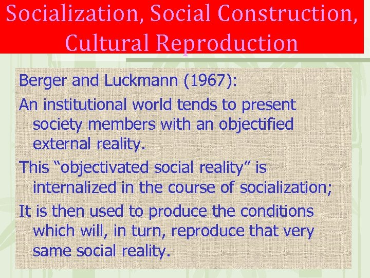 Socialization, Social Construction, Cultural Reproduction Berger and Luckmann (1967): An institutional world tends to