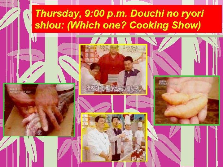 Thursday, 9: 00 p. m. Douchi no ryori shiou: (Which one? Cooking Show)
