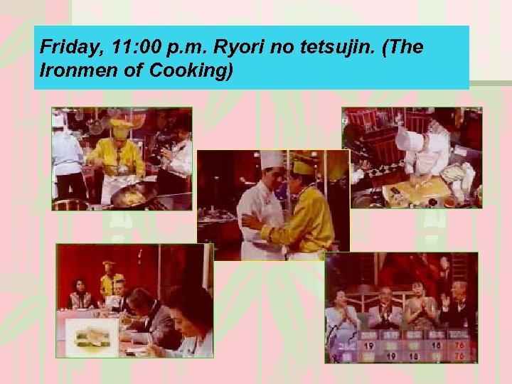 Friday, 11: 00 p. m. Ryori no tetsujin. (The Ironmen of Cooking)