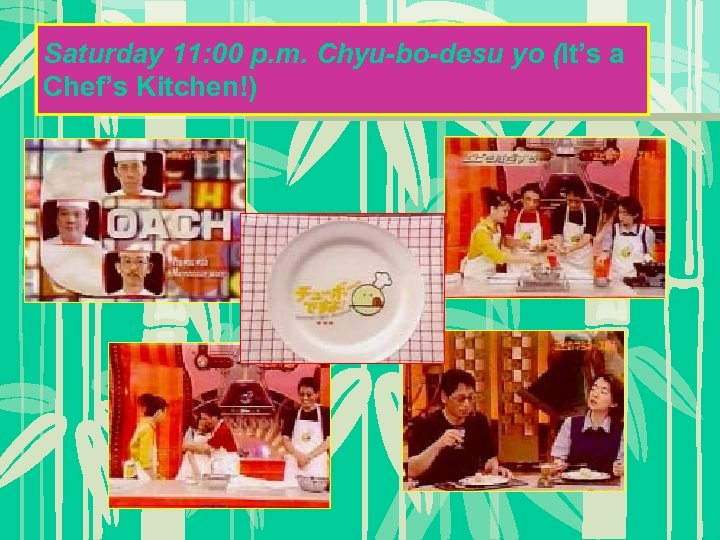 Saturday 11: 00 p. m. Chyu-bo-desu yo (It's a Chef's Kitchen!)