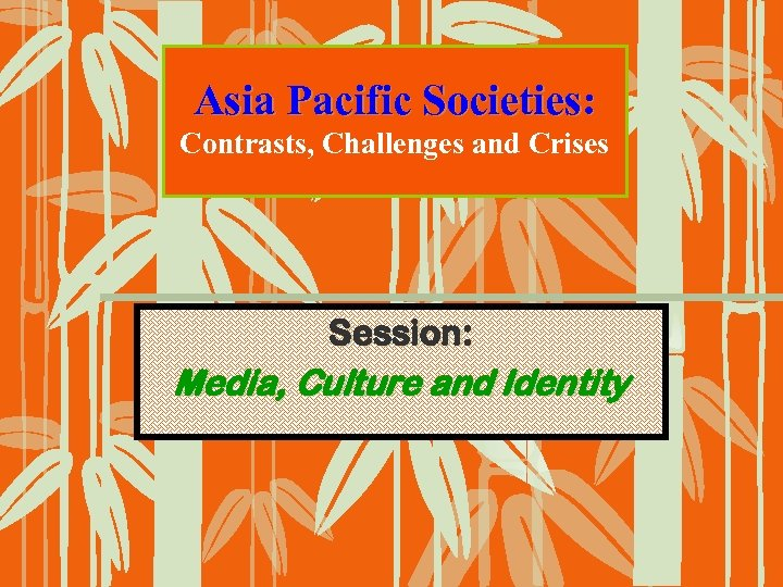 Asia Pacific Societies: Contrasts, Challenges and Crises Session: Media, Culture and Identity