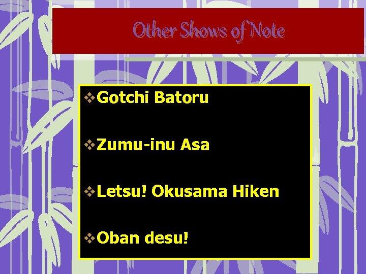 Other Shows of Note v Gotchi Batoru v Zumu-inu Asa v Letsu! Okusama Hiken