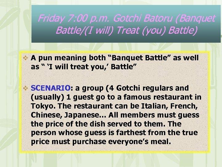 Friday 7: 00 p. m. Gotchi Batoru (Banquet Battle/(I will) Treat (you) Battle) v