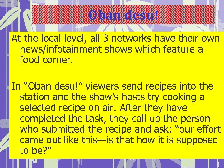Oban desu! At the local level, all 3 networks have their own news/infotainment shows