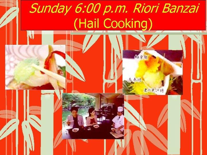 Sunday 6: 00 p. m. Riori Banzai (Hail Cooking)
