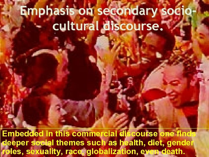Emphasis on secondary sociocultural discourse. Embedded in this commercial discourse one finds deeper social