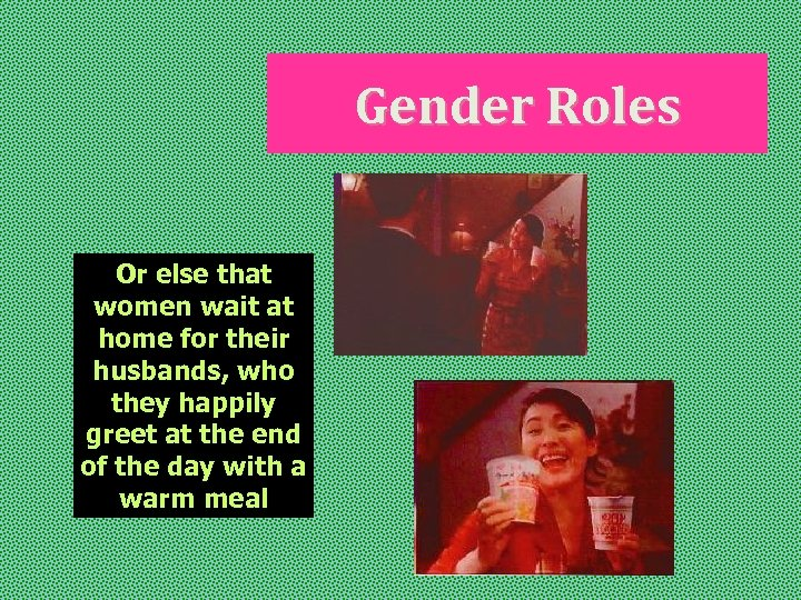 Gender Roles Or else that women wait at home for their husbands, who they