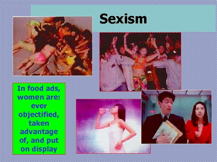 Sexism In food ads, women are: ever objectified, taken advantage of, and put on
