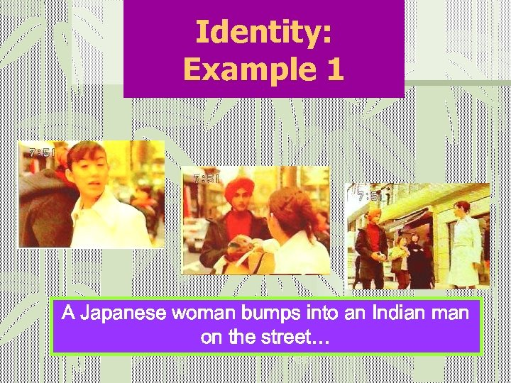 Identity: Example 1 A Japanese woman bumps into an Indian man on the street…