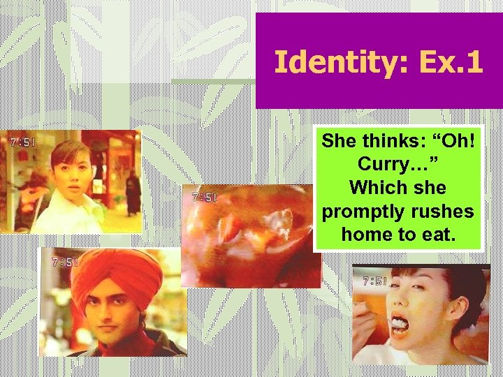 """Identity: Ex. 1 She thinks: """"Oh! Curry…"""" Which she promptly rushes home to eat."""