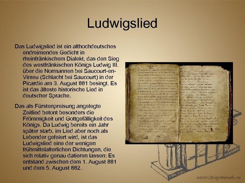 Ludwigslied Das Ludwigslied ist ein althochdeutsches endreimendes Gedicht in rheinfränkischem Dialekt, das den Sieg