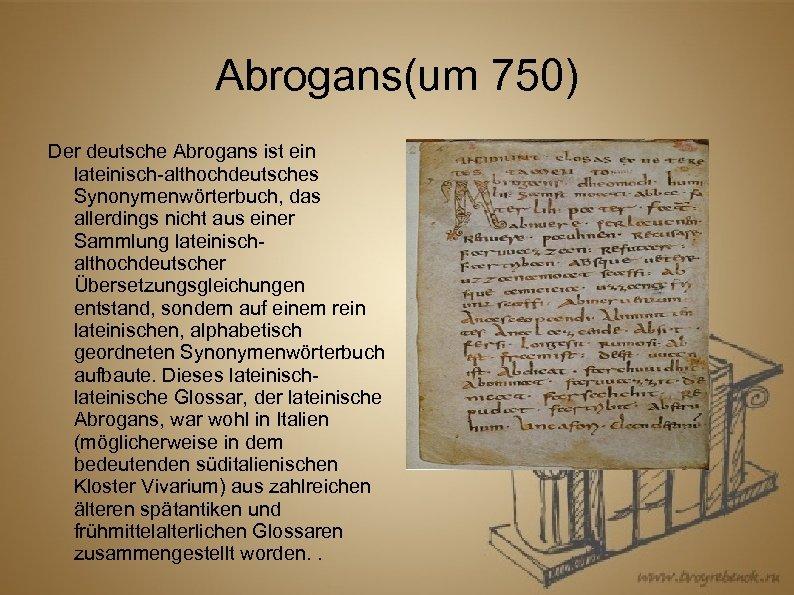 Abrogans(um 750) Der deutsche Abrogans ist ein lateinisch-althochdeutsches Synonymenwörterbuch, das allerdings nicht aus einer
