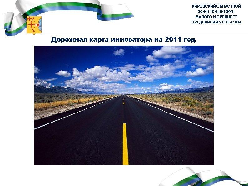 КИРОВСКИЙ ОБЛАСТНОЙ ФОНД ПОДДЕРЖКИ МАЛОГО И СРЕДНЕГО ПРЕДПРИНИМАТЕЛЬСТВА Дорожная карта инноватора на 2011 год.