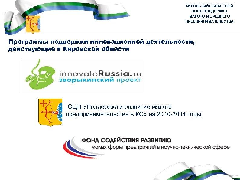 КИРОВСКИЙ ОБЛАСТНОЙ ФОНД ПОДДЕРЖКИ МАЛОГО И СРЕДНЕГО ПРЕДПРИНИМАТЕЛЬСТВА Программы поддержки инновационной деятельности, действующие в