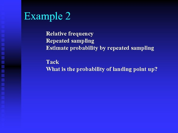 Example 2 Relative frequency Repeated sampling Estimate probability by repeated sampling Tack What is