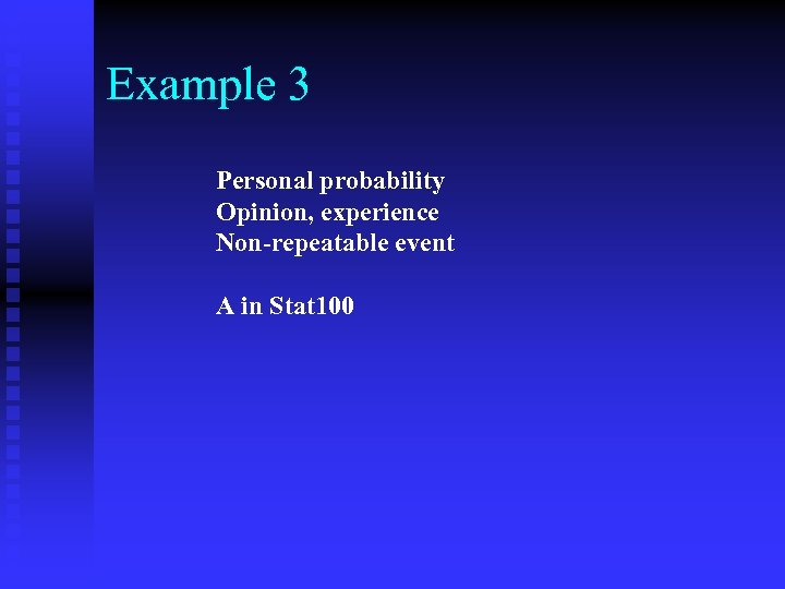 Example 3 Personal probability Opinion, experience Non-repeatable event A in Stat 100