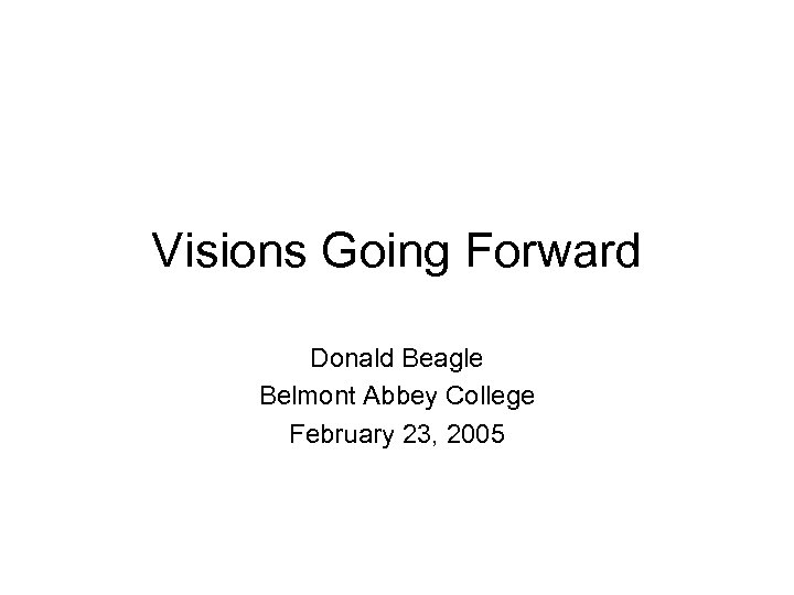 Visions Going Forward Donald Beagle Belmont Abbey College February 23, 2005