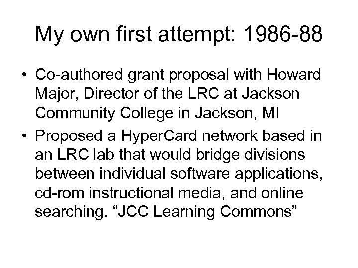 My own first attempt: 1986 88 • Co authored grant proposal with Howard Major,