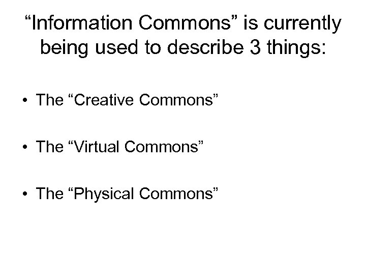 """Information Commons"" is currently being used to describe 3 things: • The ""Creative Commons"""