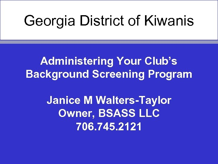 Georgia District of Kiwanis Administering Your Club's Background Screening Program Janice M Walters-Taylor Owner,