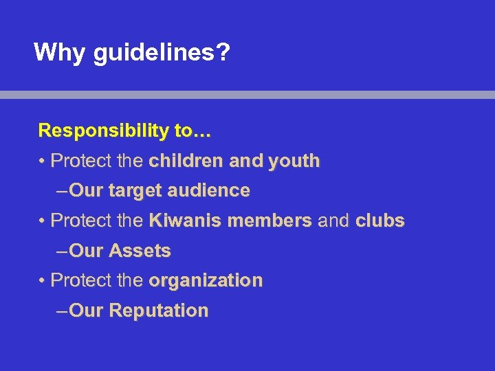 Why guidelines? Responsibility to… • Protect the children and youth – Our target audience