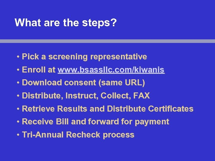 What are the steps? • Pick a screening representative • Enroll at www. bsassllc.