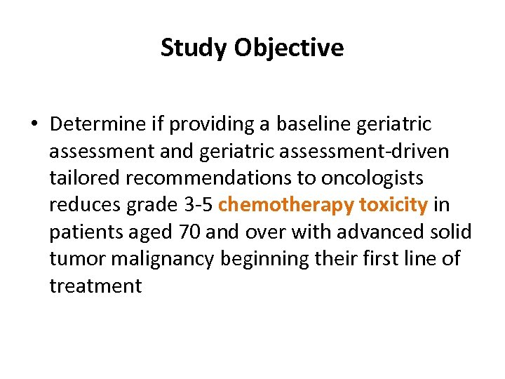 Study Objective • Determine if providing a baseline geriatric assessment and geriatric assessment-driven tailored