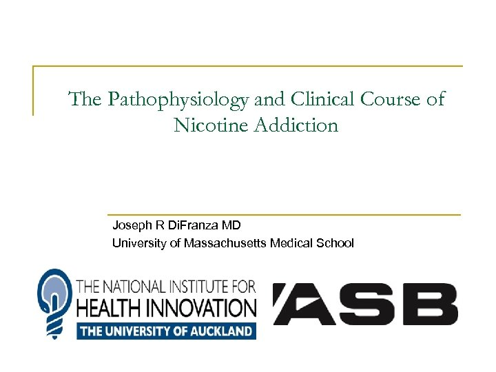 The Pathophysiology and Clinical Course of Nicotine Addiction Joseph R Di. Franza MD University