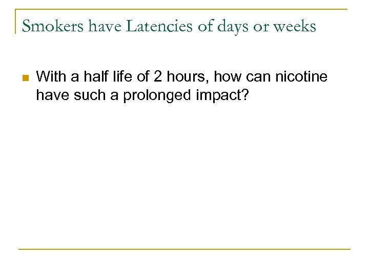 Smokers have Latencies of days or weeks n With a half life of 2