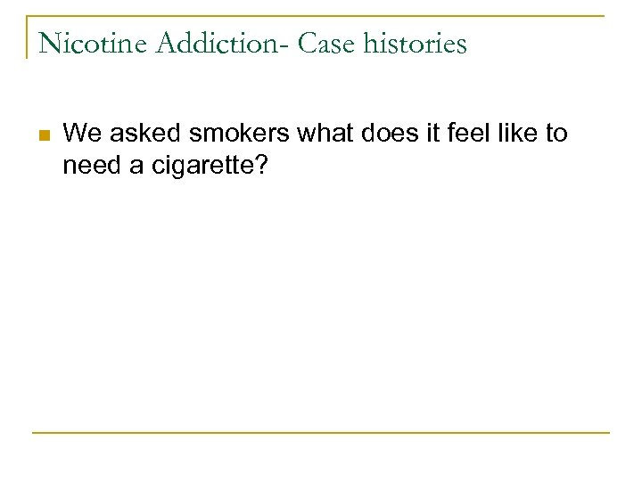 Nicotine Addiction- Case histories n We asked smokers what does it feel like to