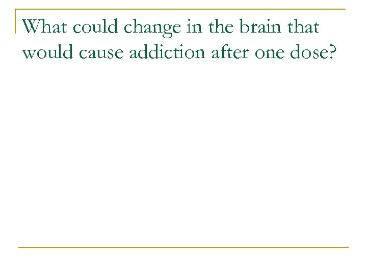 What could change in the brain that would cause addiction after one dose?