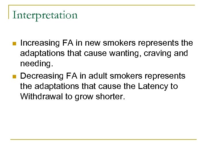 Interpretation n n Increasing FA in new smokers represents the adaptations that cause wanting,
