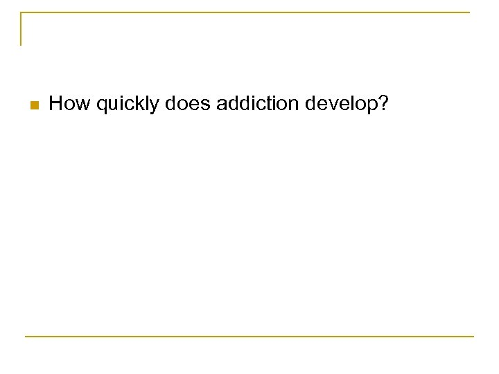 n How quickly does addiction develop?