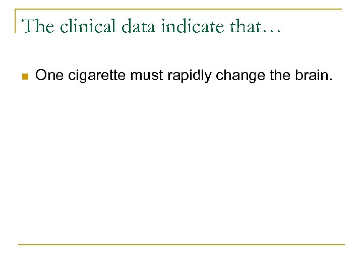 The clinical data indicate that… n One cigarette must rapidly change the brain.