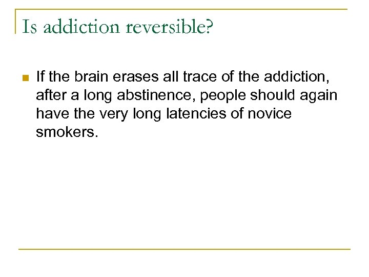 Is addiction reversible? n If the brain erases all trace of the addiction, after