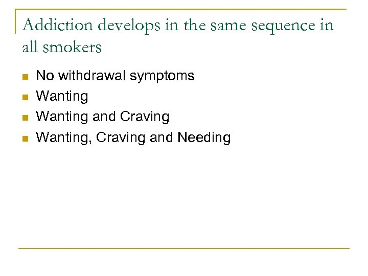 Addiction develops in the same sequence in all smokers n n No withdrawal symptoms