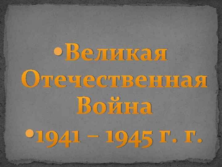 Великая Отечественная Война 1941 – 1945 г. г.