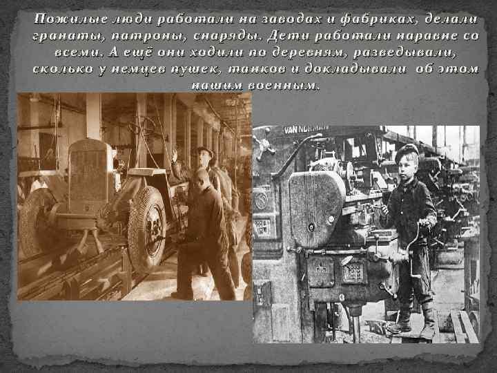 Пожилые люди работали на заводах и фабриках, делали гранаты, патроны, с наряды. Дети работали