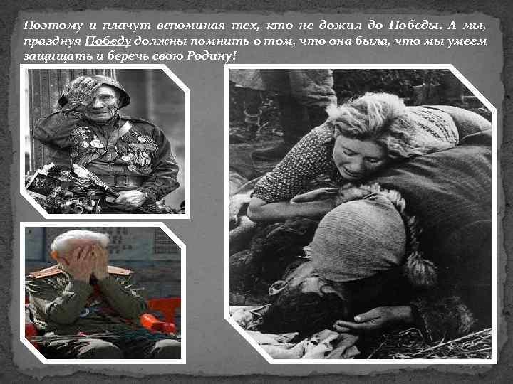 Поэтому и плачут вспоминая тех, кто не дожил до Победы. А мы, празднуя Победу