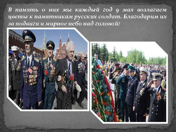 В память о них мы каждый год 9 мая возлагаем цветы к памятникам русских