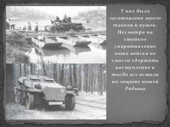 У них было заготовлено много танков и пушек. Несмотря на стойкое сопротивление наши войска
