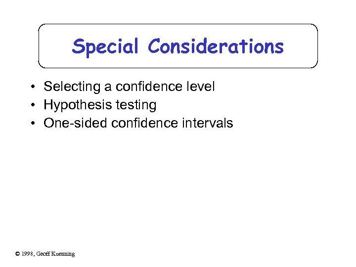 Special Considerations • Selecting a confidence level • Hypothesis testing • One-sided confidence intervals