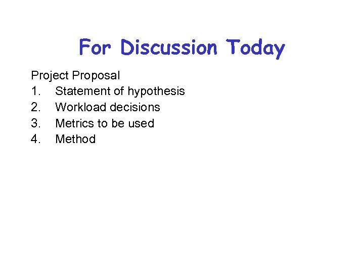 For Discussion Today Project Proposal 1. Statement of hypothesis 2. Workload decisions 3. Metrics